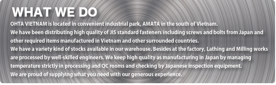 WHAT WE DO OHTA VIETNAM is located in convenient industrial park, AMATA in the south of Vietnam. We have been distributing high quality of JIS standard fasteners including screws and bolts from Japan and other required items manufactured in Vietnam and other surrounded countries. We have a variety kind of stocks available in our warehouse. Besides at the factory, Lathing and Milling works are processed by well-skilled engineers. We keep high quality as manufacturing in Japan by managing temperature strictly in processing and QC rooms and checking by Japanese inspection equipment. We are proud of supplying what you need with our generous experience.